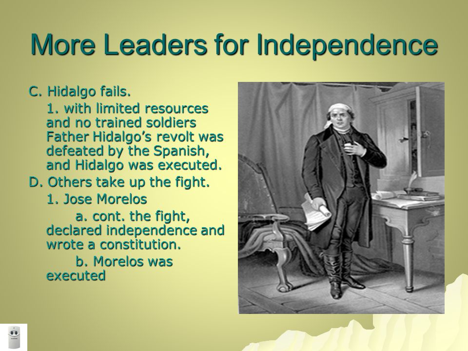 More Leaders for Independence C. Hidalgo fails. 1. with limited resources and no trained soldiers Father Hidalgo's revolt was defeated by the Spanish,