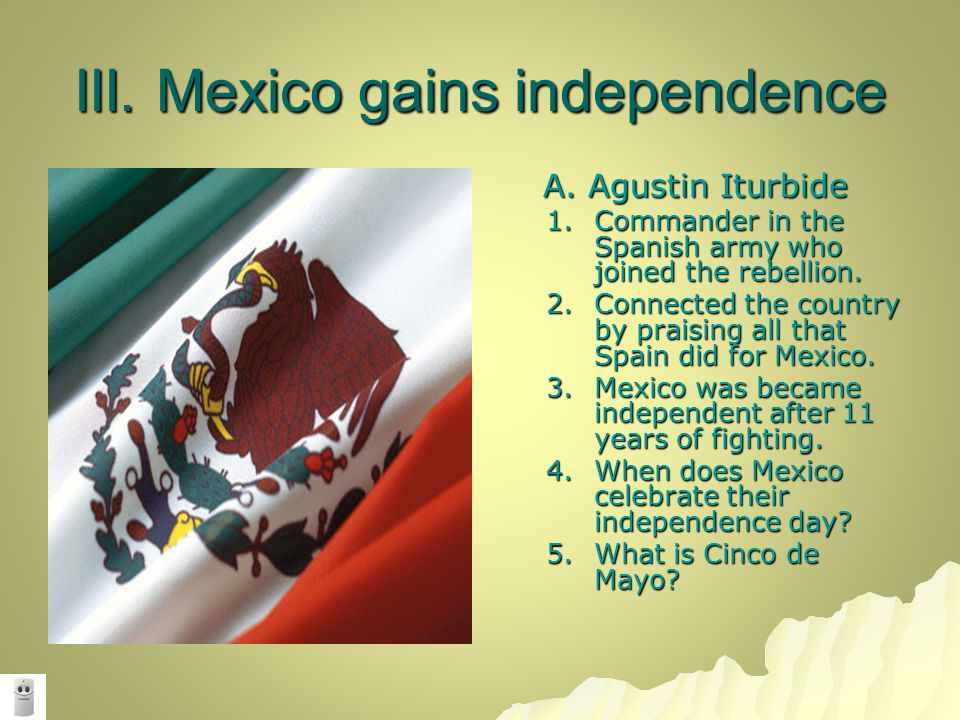 III. Mexico gains independence A. Agustin Iturbide A. Agustin Iturbide 1.Commander in the Spanish army who joined the rebellion. 2.Connected the count