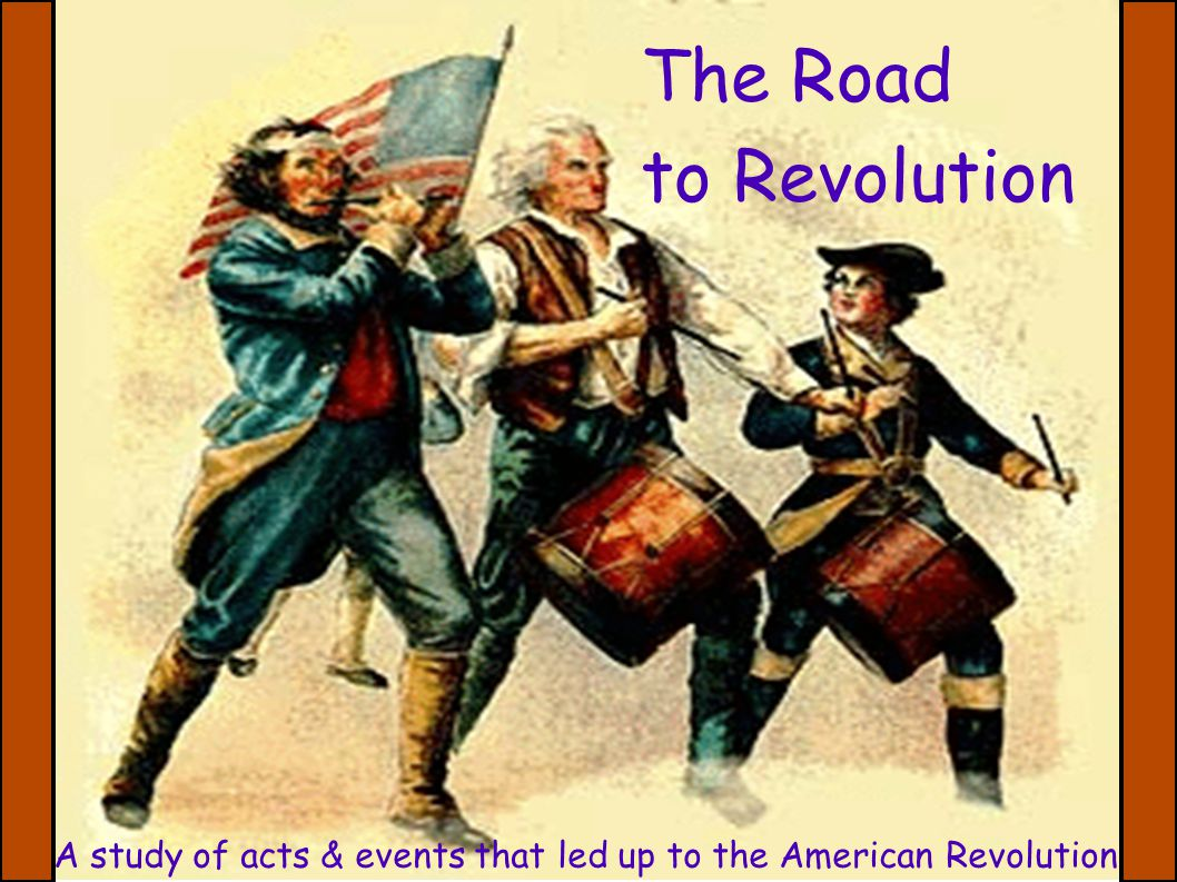 PurposeColonial Reaction Revolution The Road to Revolution A study of acts & events that led up to the American Revolution