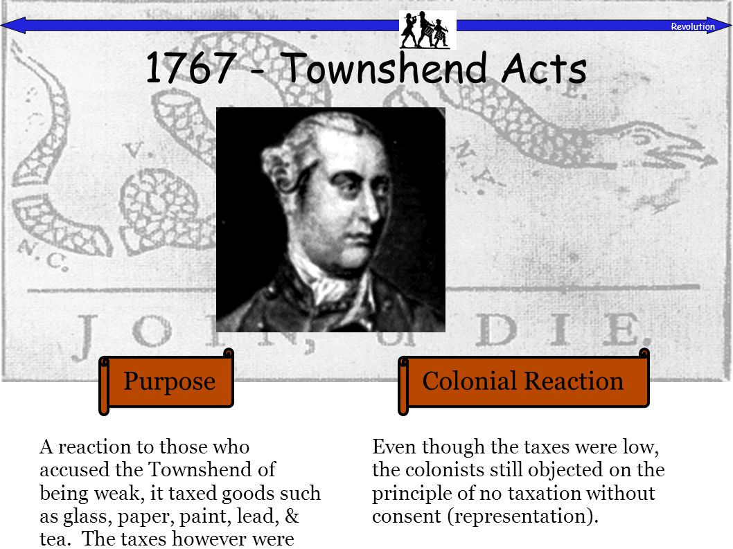 PurposeColonial Reaction Revolution 1767 - Townshend Acts A reaction to those who accused the Townshend of being weak, it taxed goods such as glass, paper, paint, lead, & tea.