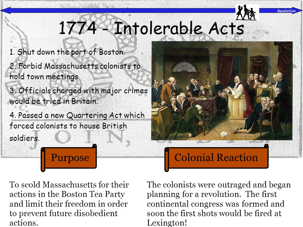PurposeColonial Reaction Revolution 1774 - Intolerable Acts To scold Massachusetts for their actions in the Boston Tea Party and limit their freedom in order to prevent future disobedient actions.
