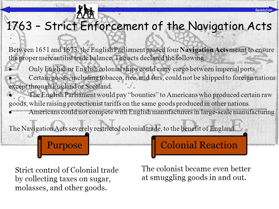 PurposeColonial Reaction Revolution 1763 – Strict Enforcement of the Navigation Acts Strict control of Colonial trade by collecting taxes on sugar, molasses, and other goods.