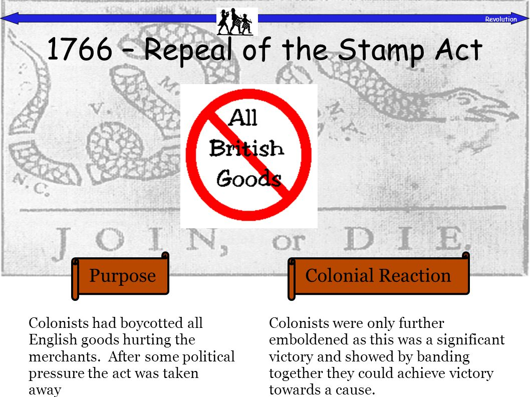 PurposeColonial Reaction Revolution 1766 – Repeal of the Stamp Act Colonists had boycotted all English goods hurting the merchants.