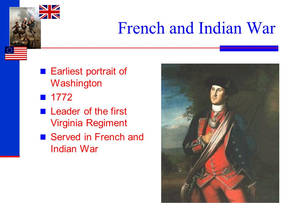 French and Indian War Earliest portrait of Washington 1772 Leader of the first Virginia Regiment Served in French and Indian War