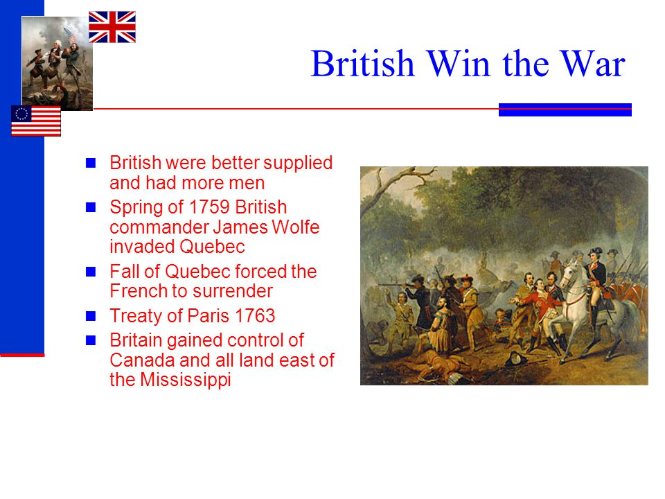 British Win the War British were better supplied and had more men Spring of 1759 British commander James Wolfe invaded Quebec Fall of Quebec forced th