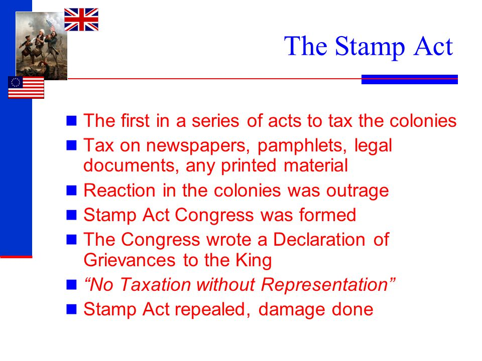 The Stamp Act The first in a series of acts to tax the colonies Tax on newspapers, pamphlets, legal documents, any printed material Reaction in the co