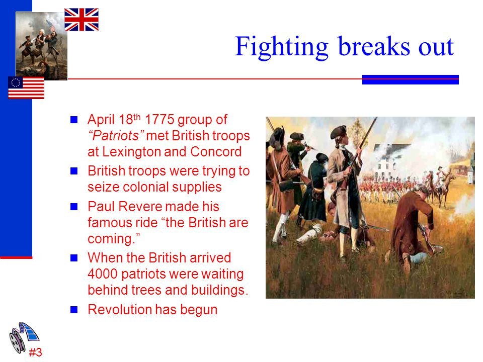 "Fighting breaks out April 18 th 1775 group of ""Patriots"" met British troops at Lexington and Concord British troops were trying to seize colonial supp"