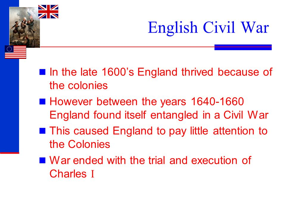English Civil War In the late 1600's England thrived because of the colonies However between the years 1640-1660 England found itself entangled in a C