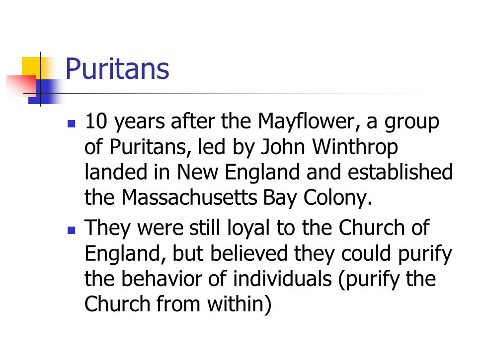 Puritans 10 years after the Mayflower, a group of Puritans, led by John Winthrop landed in New England and established the Massachusetts Bay Colony. T