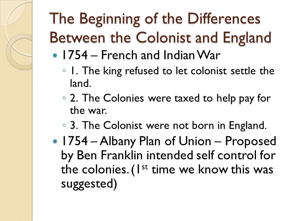 The Beginning of the Differences Between the Colonist and England 1754 – French and Indian War ◦ 1.
