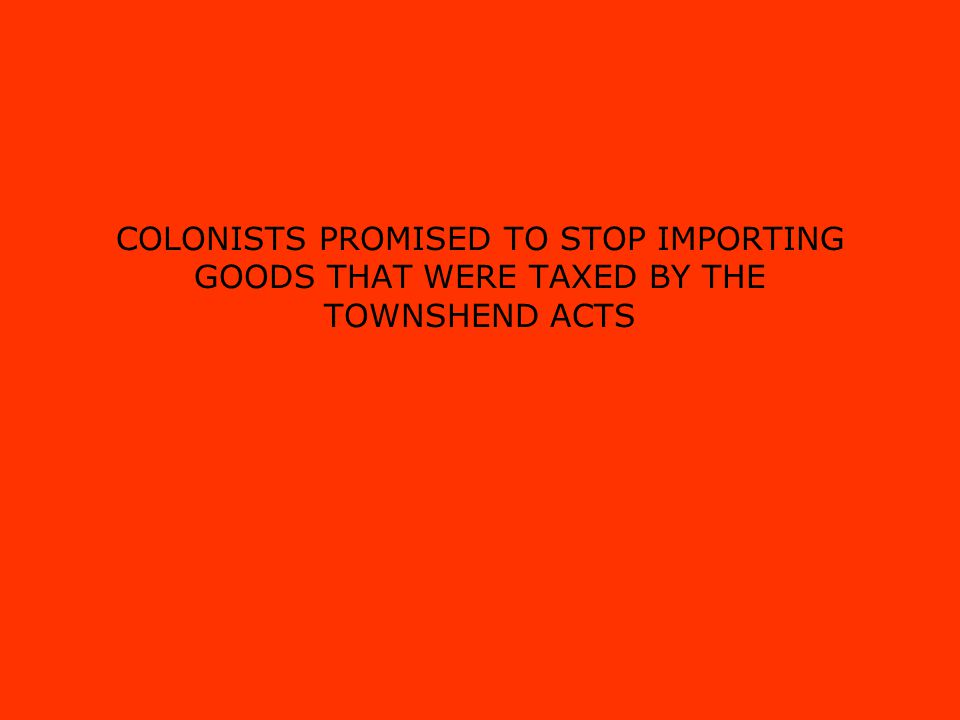 COLONISTS PROMISED TO STOP IMPORTING GOODS THAT WERE TAXED BY THE TOWNSHEND ACTS