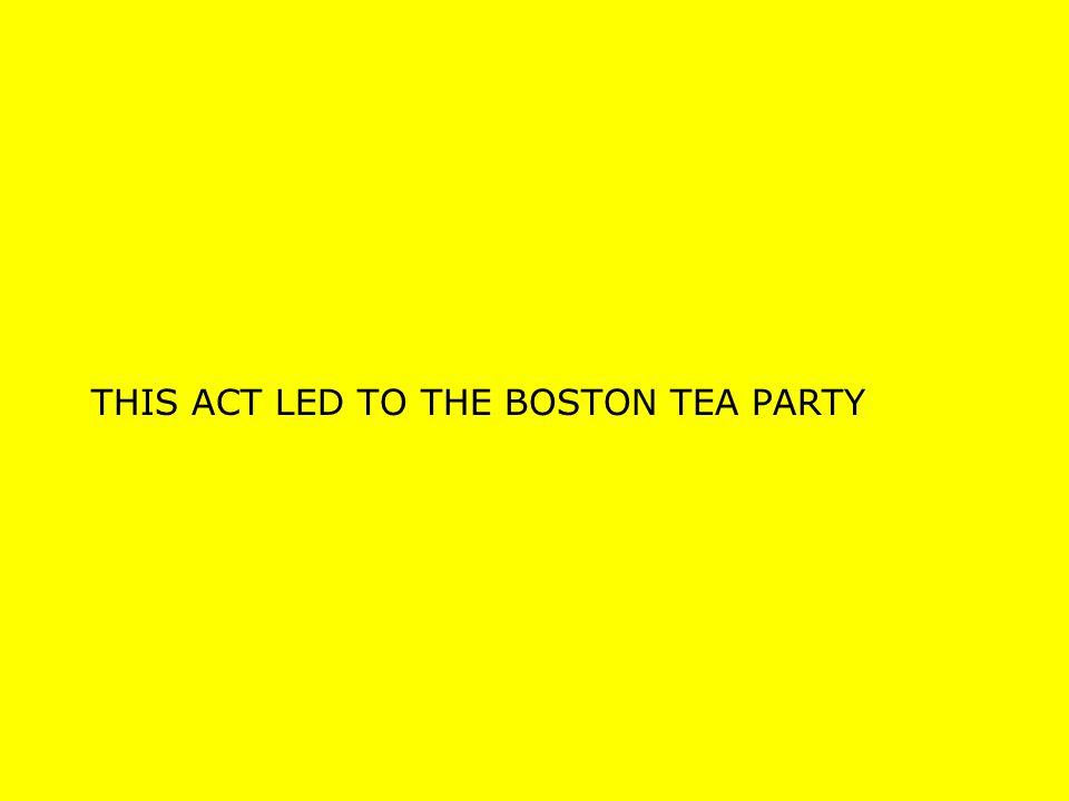 THIS ACT LED TO THE BOSTON TEA PARTY