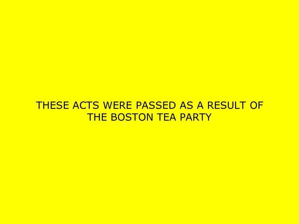 THESE ACTS WERE PASSED AS A RESULT OF THE BOSTON TEA PARTY