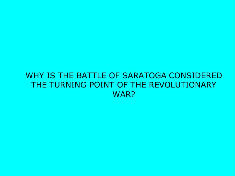 WHY IS THE BATTLE OF SARATOGA CONSIDERED THE TURNING POINT OF THE REVOLUTIONARY WAR?
