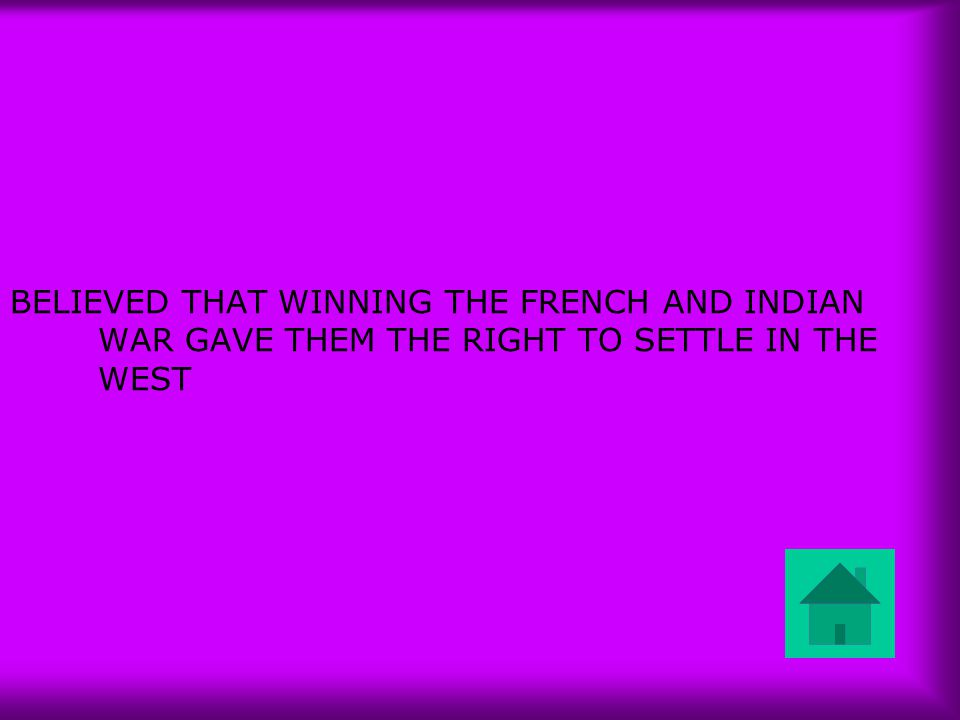 BELIEVED THAT WINNING THE FRENCH AND INDIAN WAR GAVE THEM THE RIGHT TO SETTLE IN THE WEST