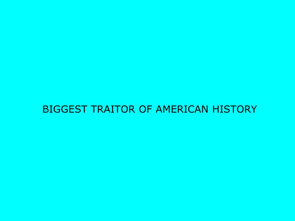 BIGGEST TRAITOR OF AMERICAN HISTORY