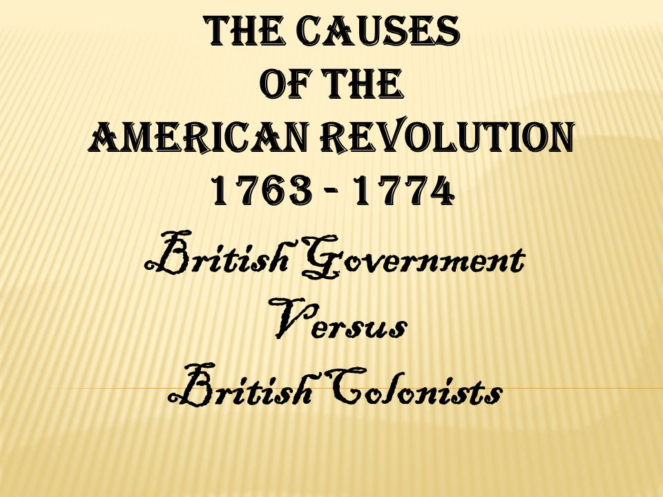 The Causes of the American revolution 1763 - 1774 British Government Versus British Colonists