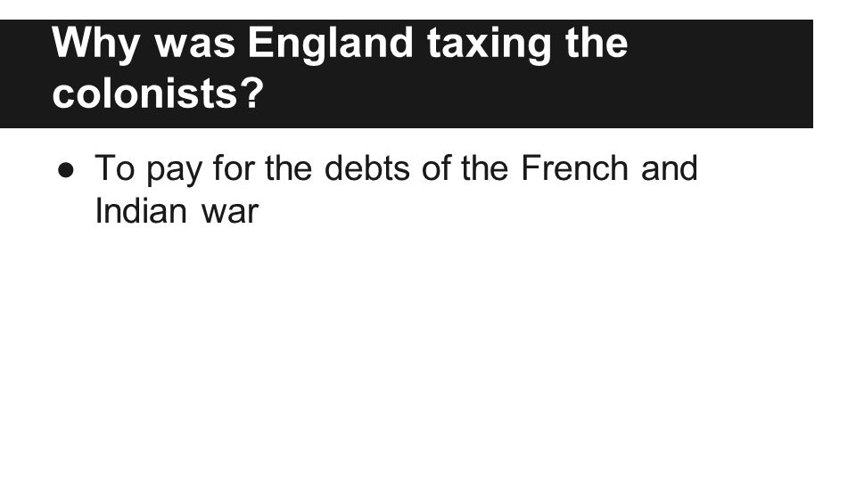 Why was England taxing the colonists ●To pay for the debts of the French and Indian war