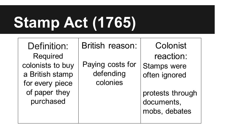 Stamp Act (1765) Definition: Required colonists to buy a British stamp for every piece of paper they purchased British reason: Paying costs for defending colonies Colonist reaction: Stamps were often ignored protests through documents, mobs, debates