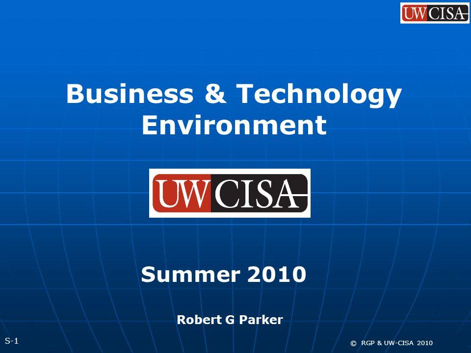 S-1 © RGP & UW-CISA 2010 Business & Technology Environment Summer 2010 Robert G Parker