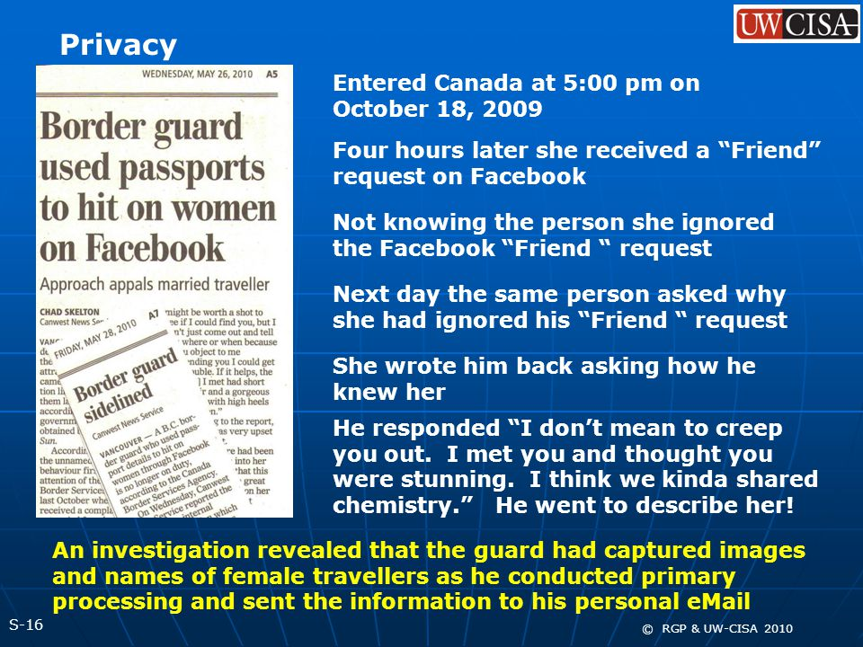 S-16 © RGP & UW-CISA 2010 Privacy Entered Canada at 5:00 pm on October 18, 2009 Four hours later she received a Friend request on Facebook Not knowing the person she ignored the Facebook Friend request Next day the same person asked why she had ignored his Friend request She wrote him back asking how he knew her He responded I don't mean to creep you out.