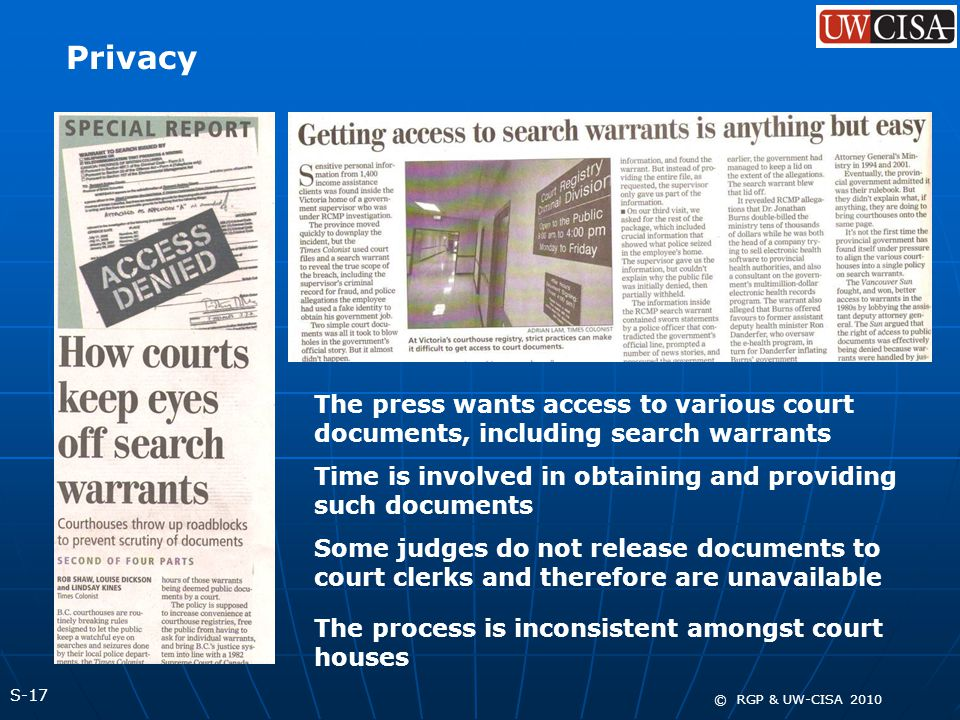 S-17 © RGP & UW-CISA 2010 Privacy The press wants access to various court documents, including search warrants Time is involved in obtaining and providing such documents Some judges do not release documents to court clerks and therefore are unavailable The process is inconsistent amongst court houses