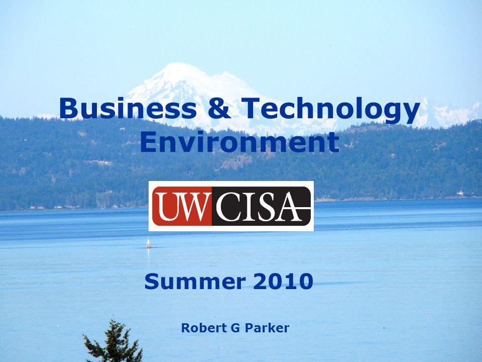 S-2 © RGP & UW-CISA 2010 Business & Technology Environment Summer 2010 Robert G Parker
