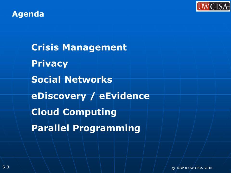 S-3 © RGP & UW-CISA 2010 Crisis Management Privacy Social Networks eDiscovery / eEvidence Cloud Computing Parallel Programming Agenda