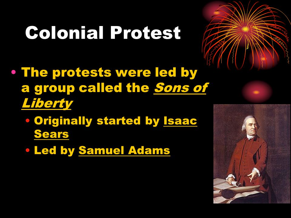 Colonial Protest The protests were led by a group called the Sons of Liberty Originally started by Isaac Sears Led by Samuel Adams