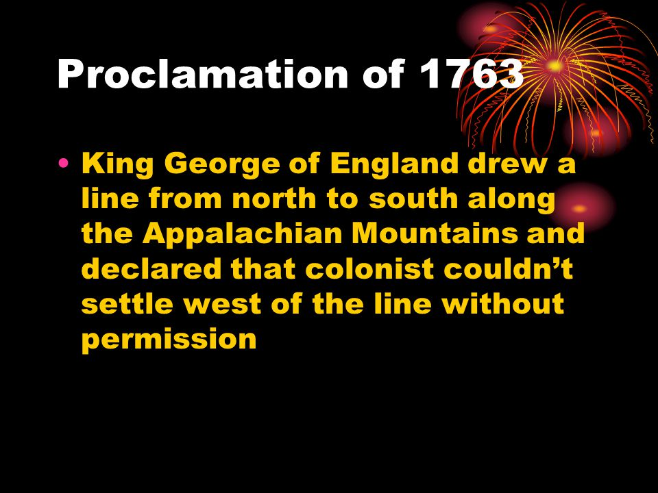 Proclamation of 1763 King George of England drew a line from north to south along the Appalachian Mountains and declared that colonist couldn't settle west of the line without permission