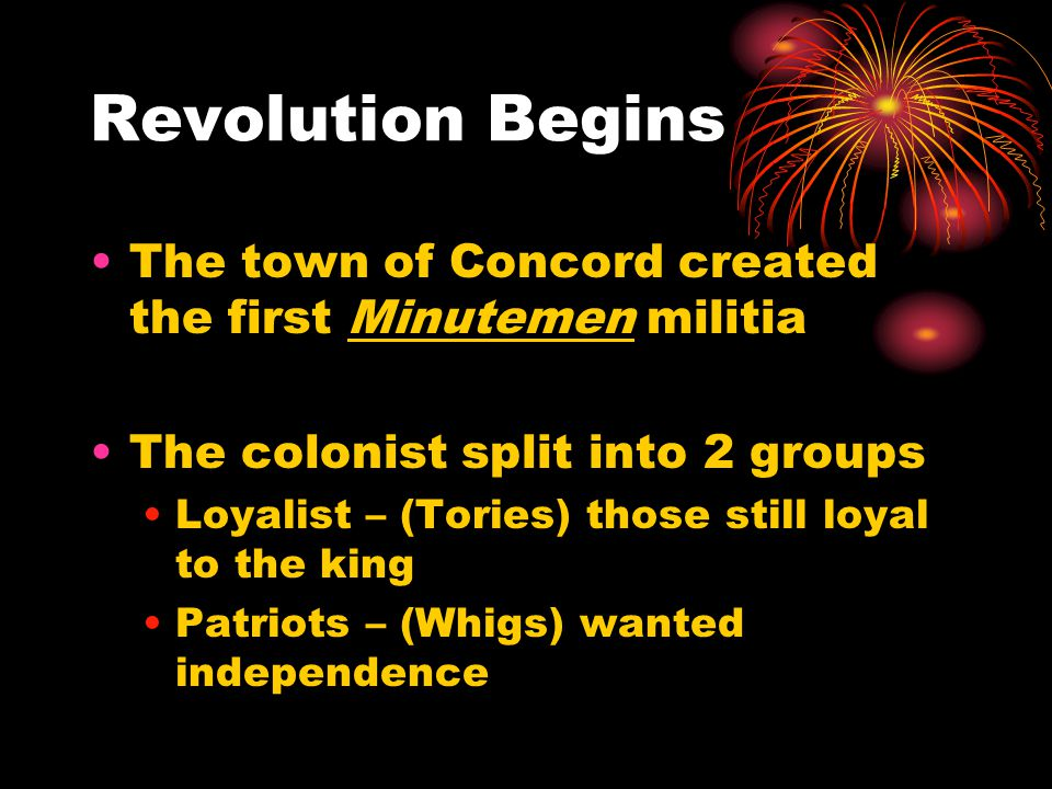 Revolution Begins The town of Concord created the first Minutemen militia The colonist split into 2 groups Loyalist – (Tories) those still loyal to the king Patriots – (Whigs) wanted independence