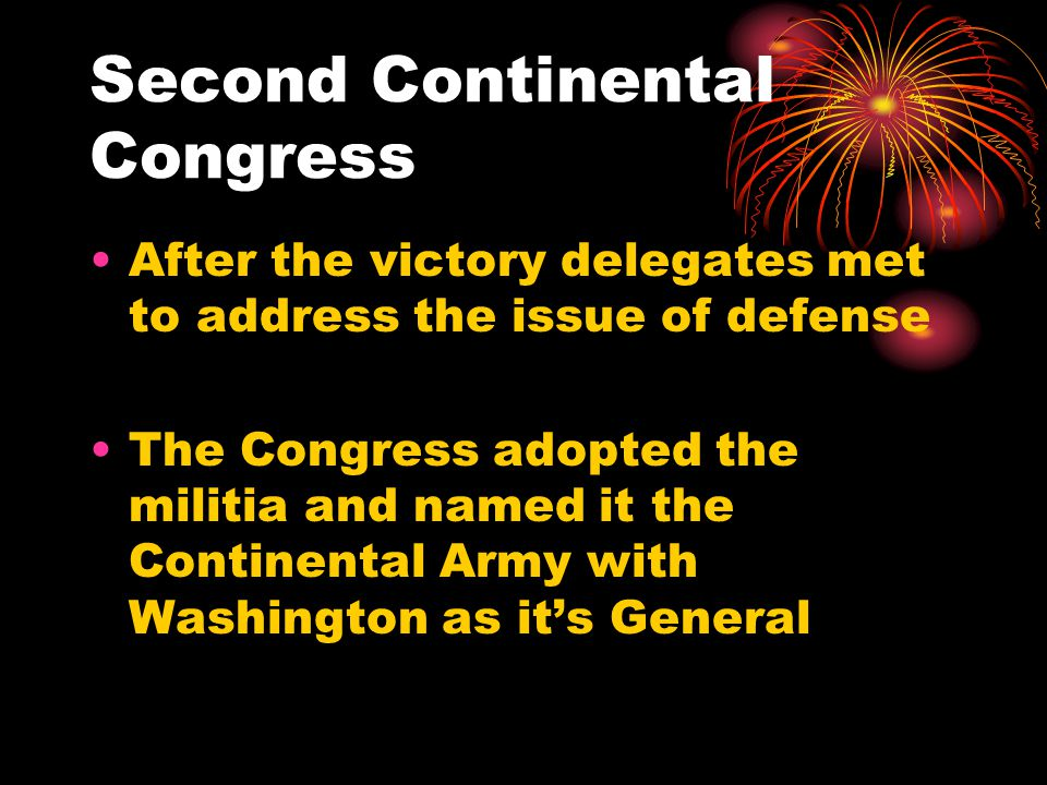 Second Continental Congress After the victory delegates met to address the issue of defense The Congress adopted the militia and named it the Continental Army with Washington as it's General