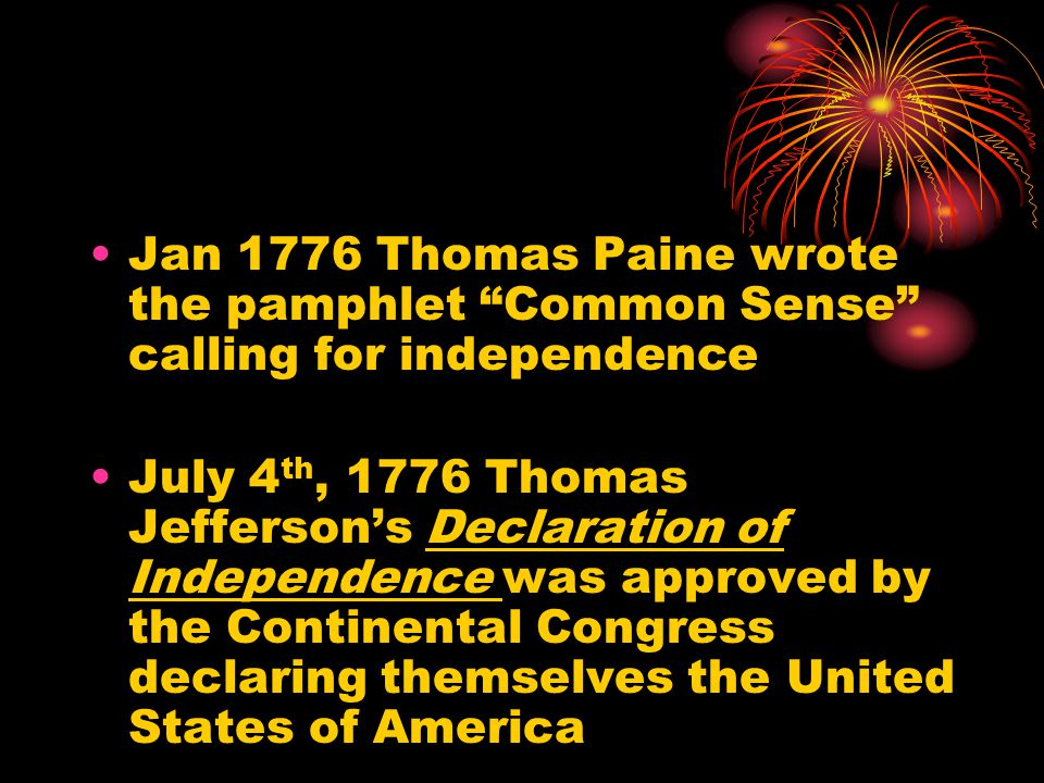 Jan 1776 Thomas Paine wrote the pamphlet Common Sense calling for independence July 4 th, 1776 Thomas Jefferson's Declaration of Independence was approved by the Continental Congress declaring themselves the United States of America