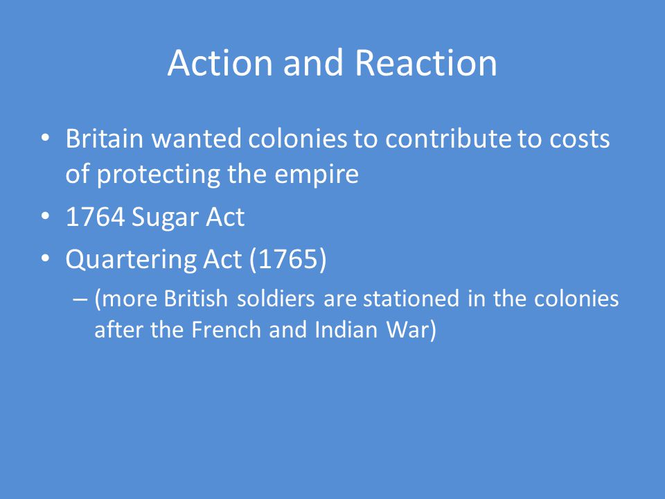Action and Reaction Britain wanted colonies to contribute to costs of protecting the empire 1764 Sugar Act Quartering Act (1765) – (more British soldiers are stationed in the colonies after the French and Indian War)