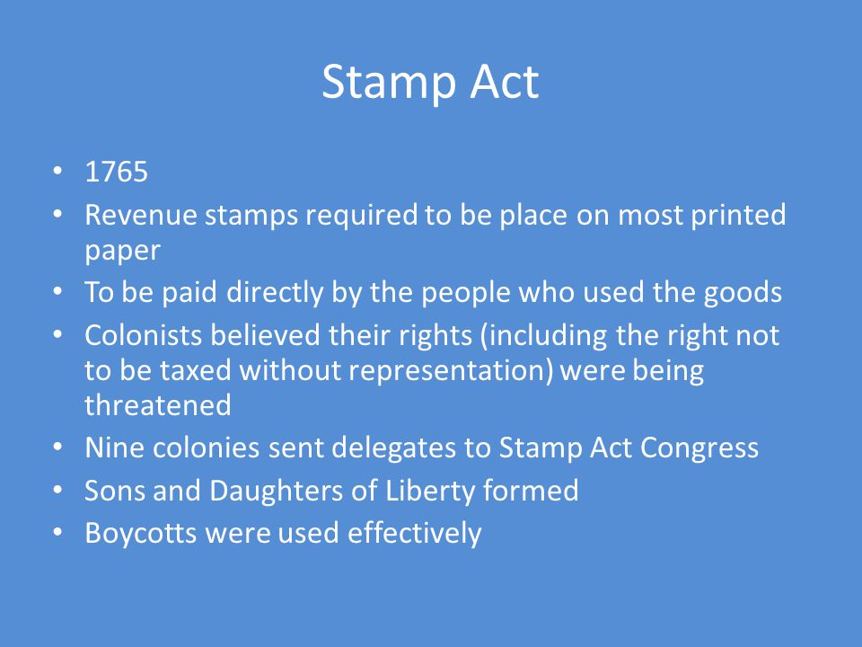Stamp Act 1765 Revenue stamps required to be place on most printed paper To be paid directly by the people who used the goods Colonists believed their rights (including the right not to be taxed without representation) were being threatened Nine colonies sent delegates to Stamp Act Congress Sons and Daughters of Liberty formed Boycotts were used effectively