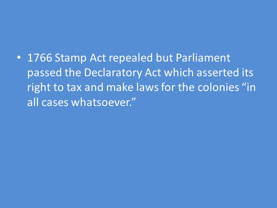 1766 Stamp Act repealed but Parliament passed the Declaratory Act which asserted its right to tax and make laws for the colonies in all cases whatsoever.