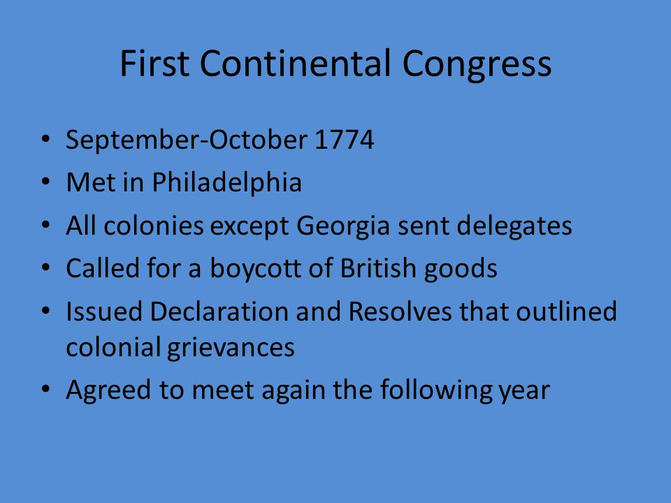 First Continental Congress September-October 1774 Met in Philadelphia All colonies except Georgia sent delegates Called for a boycott of British goods Issued Declaration and Resolves that outlined colonial grievances Agreed to meet again the following year