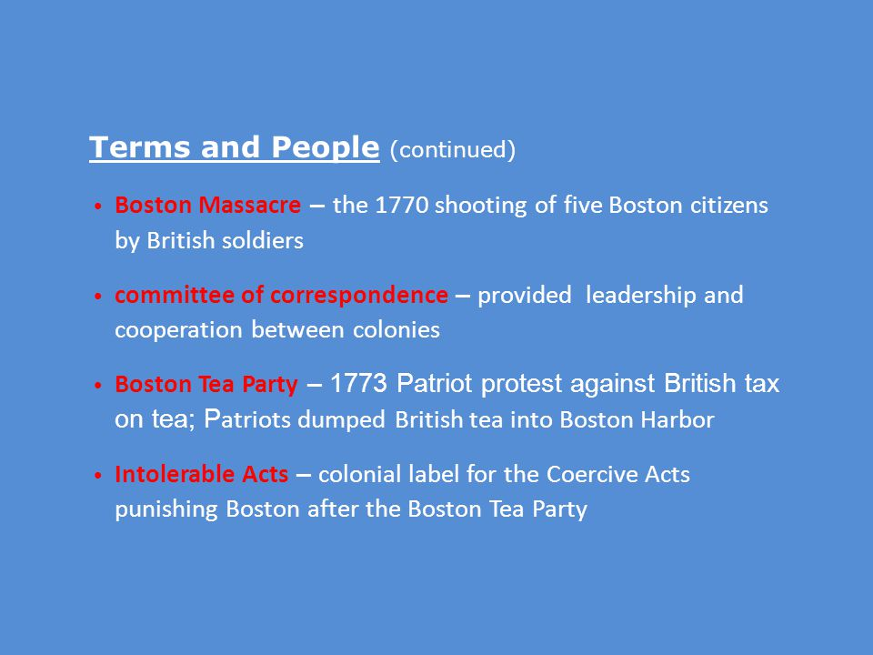 Terms and People (continued) Boston Massacre – the 1770 shooting of five Boston citizens by British soldiers committee of correspondence – provided leadership and cooperation between colonies Boston Tea Party – 1773 Patriot protest against British tax on tea; P atriots dumped British tea into Boston Harbor Intolerable Acts – colonial label for the Coercive Acts punishing Boston after the Boston Tea Party
