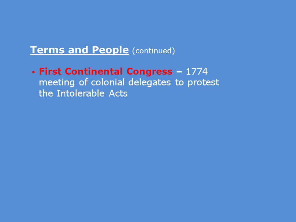 Terms and People (continued) First Continental Congress – 1774 meeting of colonial delegates to protest the Intolerable Acts