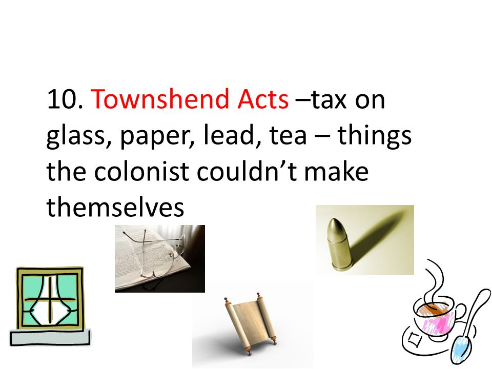 10. Townshend Acts –tax on glass, paper, lead, tea – things the colonist couldn't make themselves