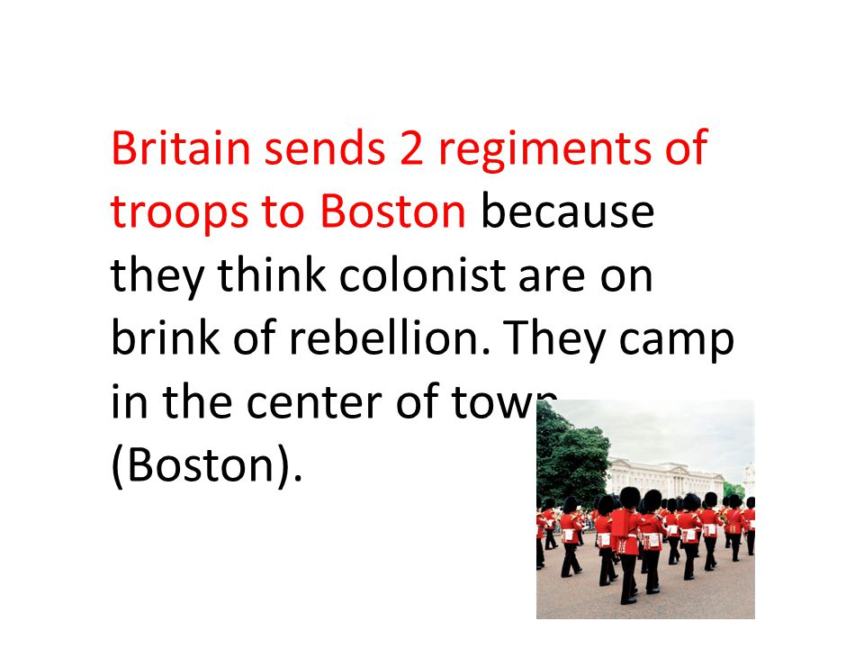 Britain sends 2 regiments of troops to Boston because they think colonist are on brink of rebellion. They camp in the center of town (Boston).