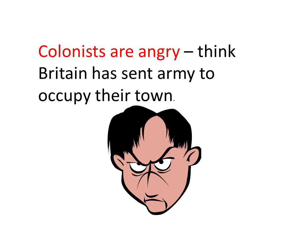 Colonists are angry – think Britain has sent army to occupy their town.