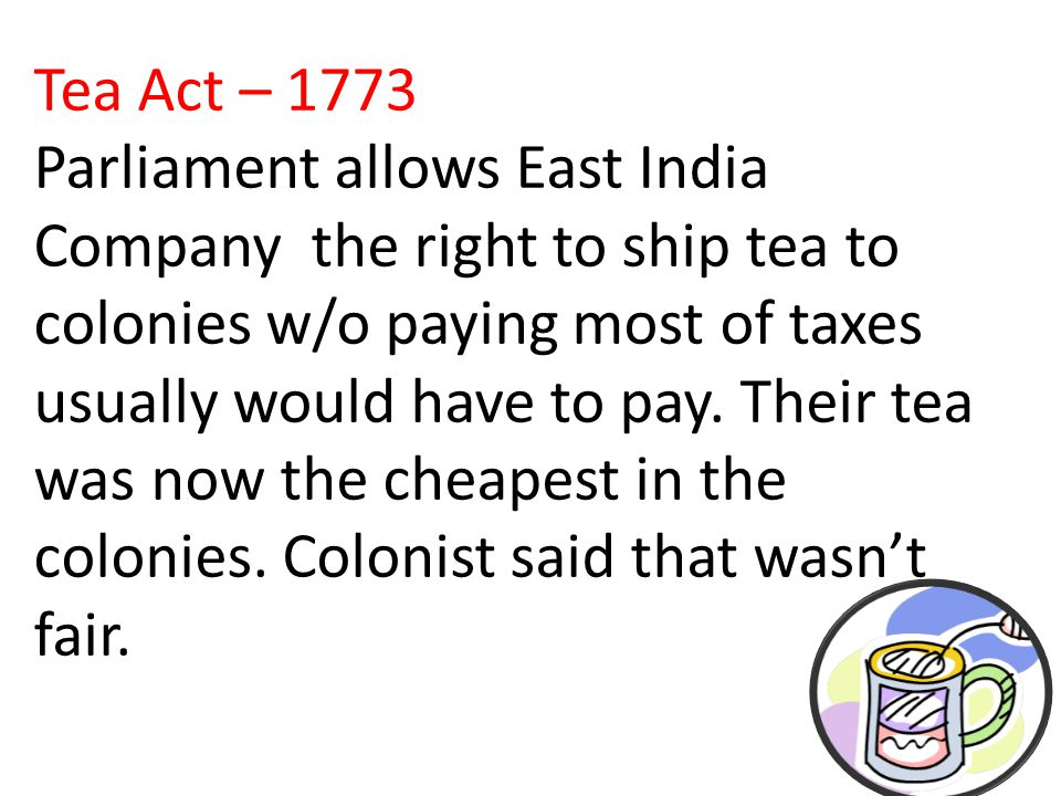 Tea Act – 1773 Parliament allows East India Company the right to ship tea to colonies w/o paying most of taxes usually would have to pay.
