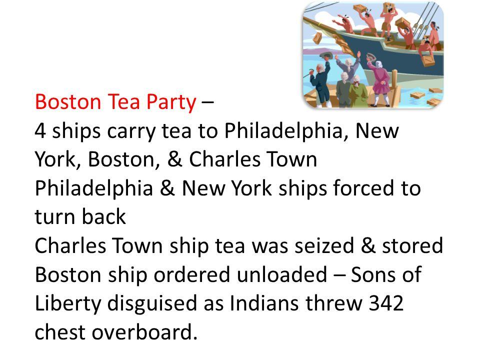 Boston Tea Party – 4 ships carry tea to Philadelphia, New York, Boston, & Charles Town Philadelphia & New York ships forced to turn back Charles Town