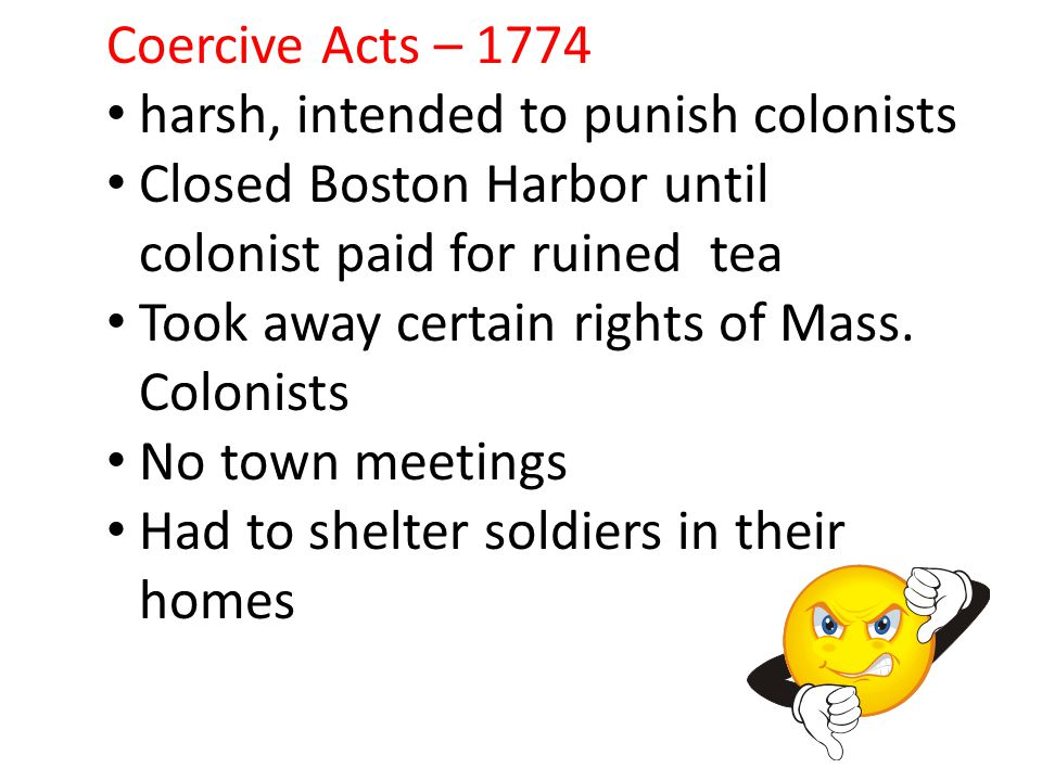 Coercive Acts – 1774 harsh, intended to punish colonists Closed Boston Harbor until colonist paid for ruined tea Took away certain rights of Mass. Col