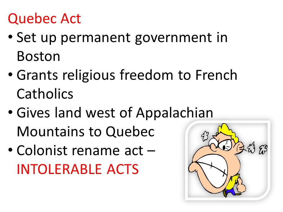 Quebec Act Set up permanent government in Boston Grants religious freedom to French Catholics Gives land west of Appalachian Mountains to Quebec Colonist rename act – INTOLERABLE ACTS