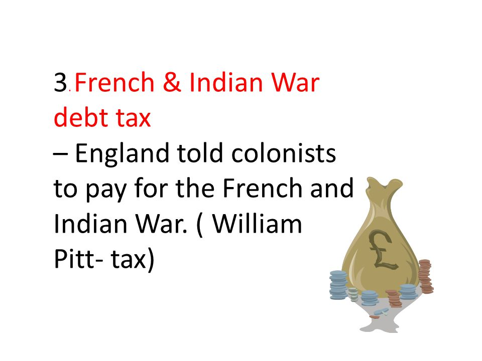3.French & Indian War debt tax – England told colonists to pay for the French and Indian War.