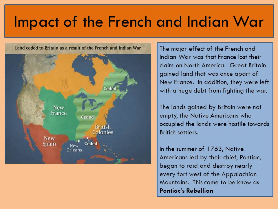 Impact of the French and Indian War The major effect of the French and Indian War was that France lost their claim on North America. Great Britain gai