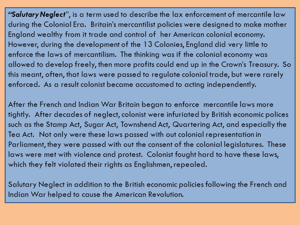 """""""Salutary Neglect"""", is a term used to describe the lax enforcement of mercantile law during the Colonial Era. Britain's mercantilist policies were des"""