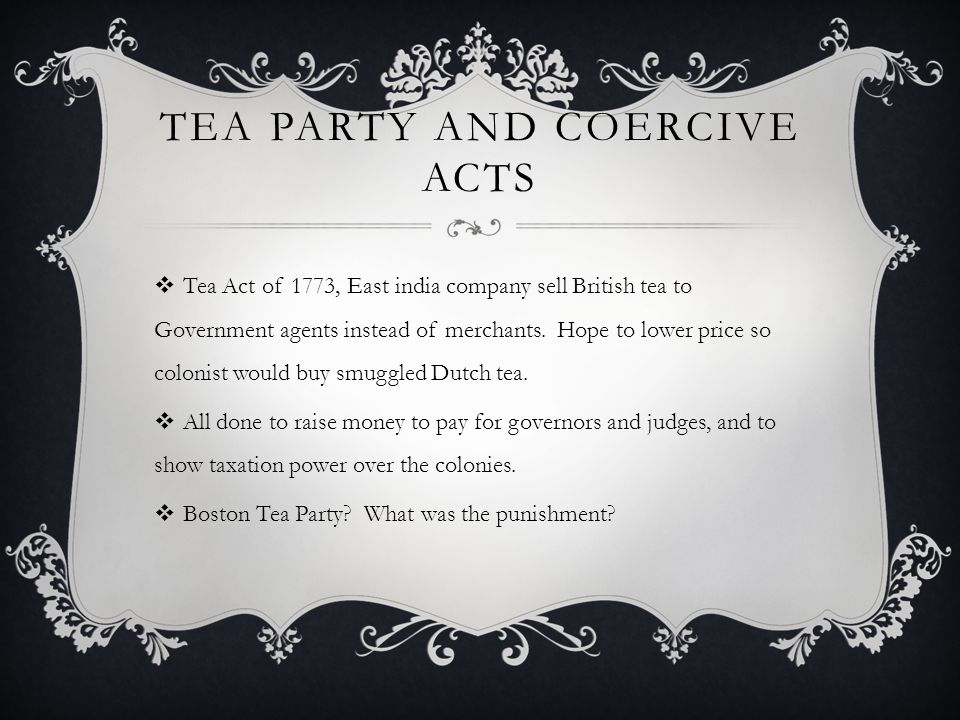TEA PARTY AND COERCIVE ACTS  Tea Act of 1773, East india company sell British tea to Government agents instead of merchants. Hope to lower price so c